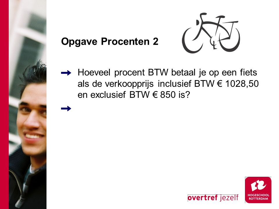 Opgave Procenten 2 Hoeveel procent BTW betaal je op een fiets als de verkoopprijs inclusief BTW € 1028,50 en exclusief BTW € 850 is