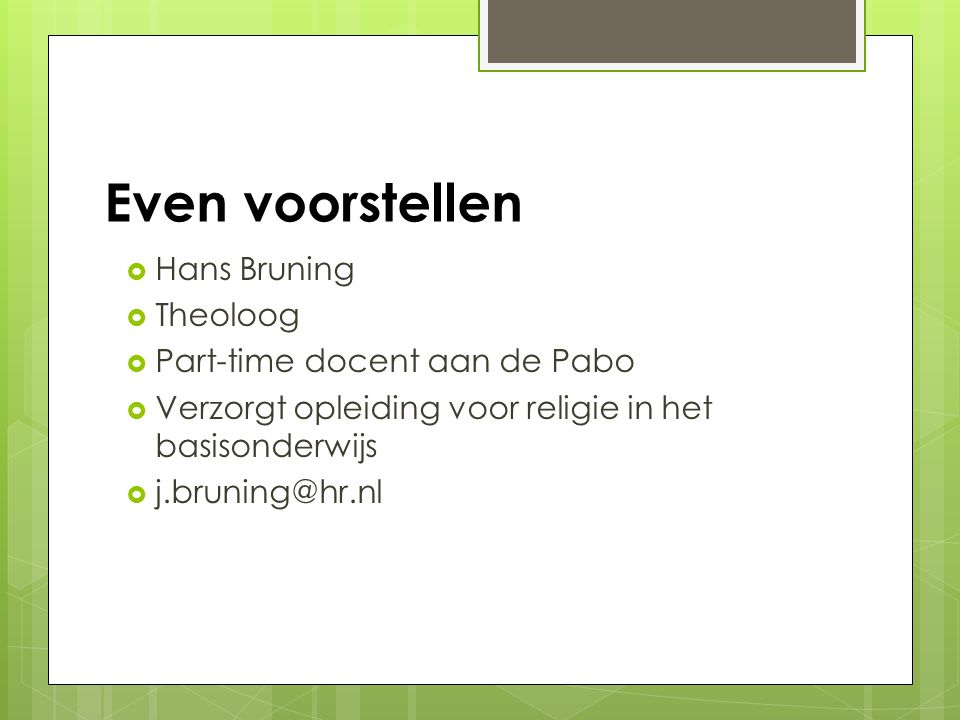 Even voorstellen Hans Bruning Theoloog Part-time docent aan de Pabo