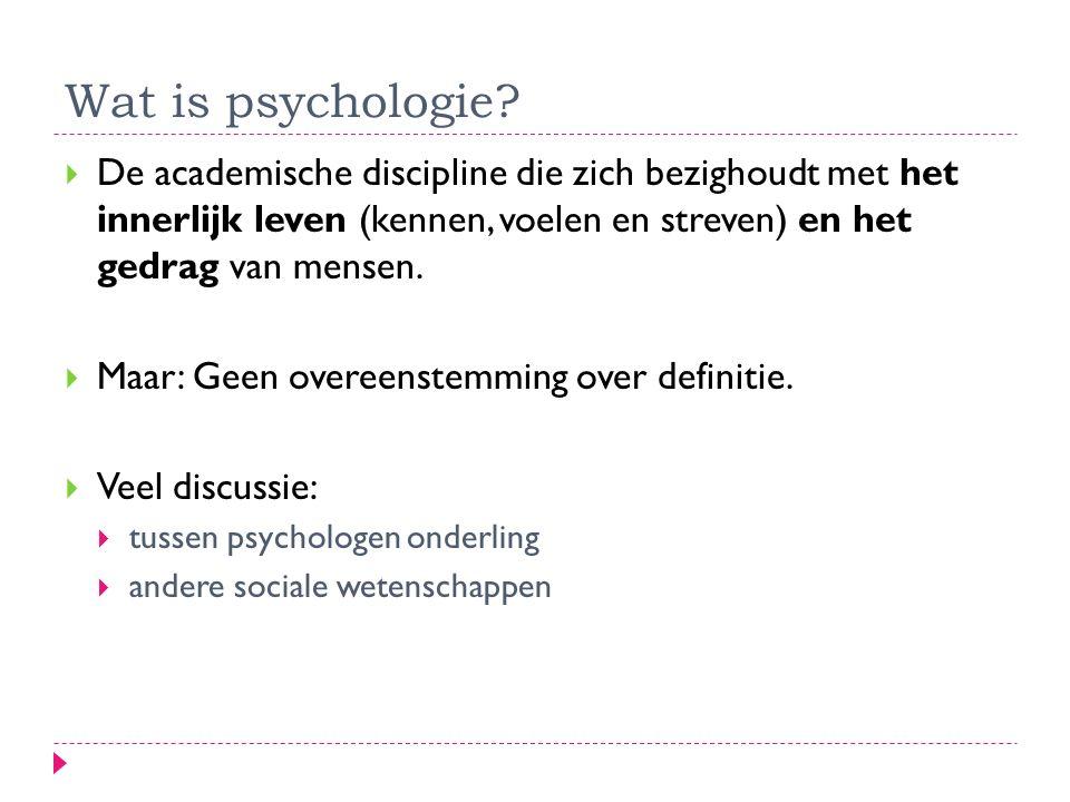 Wat is psychologie De academische discipline die zich bezighoudt met het innerlijk leven (kennen, voelen en streven) en het gedrag van mensen.
