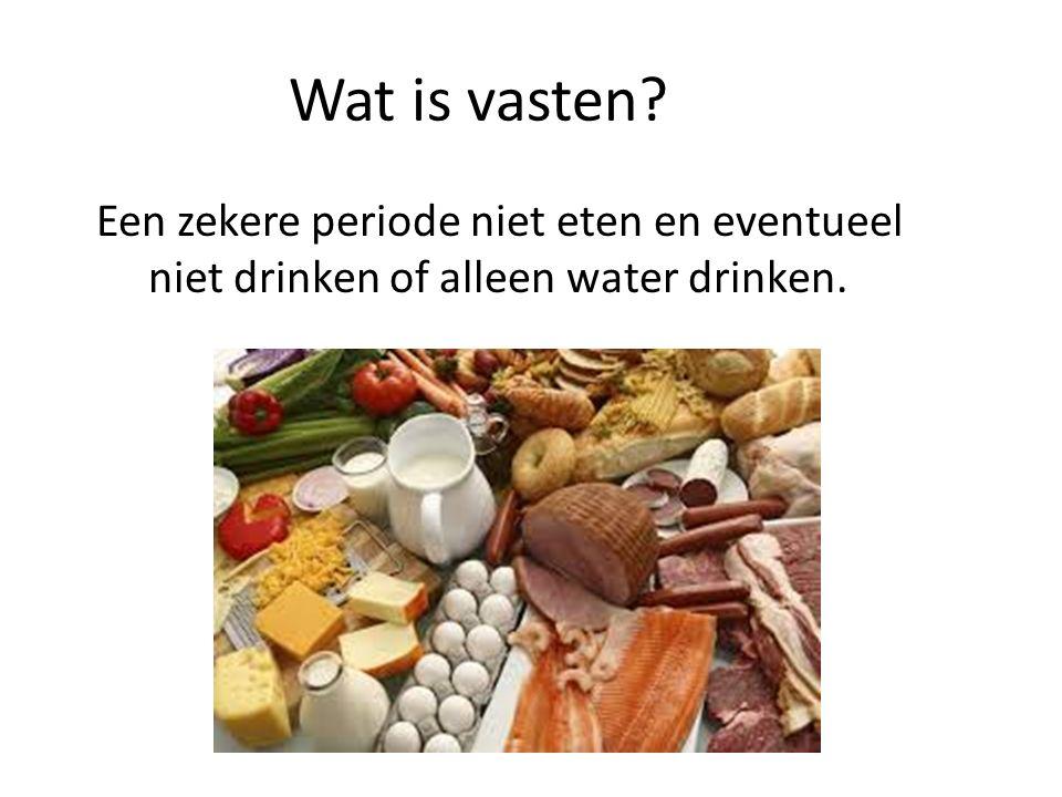 Wat is vasten Een zekere periode niet eten en eventueel niet drinken of alleen water drinken.