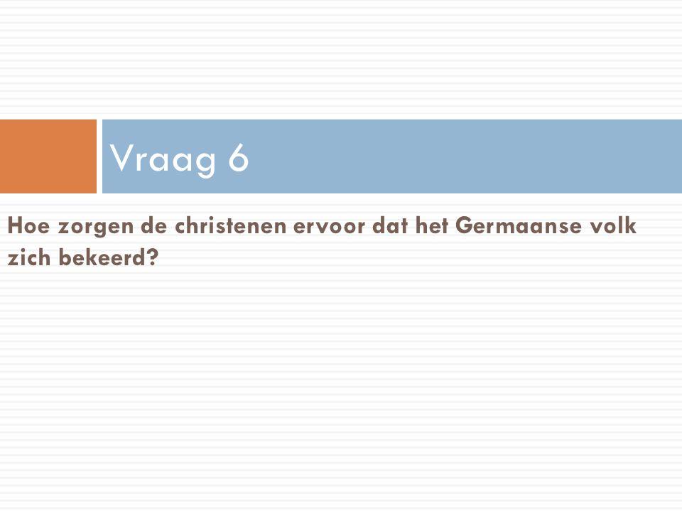 Vraag 6 Hoe zorgen de christenen ervoor dat het Germaanse volk zich bekeerd