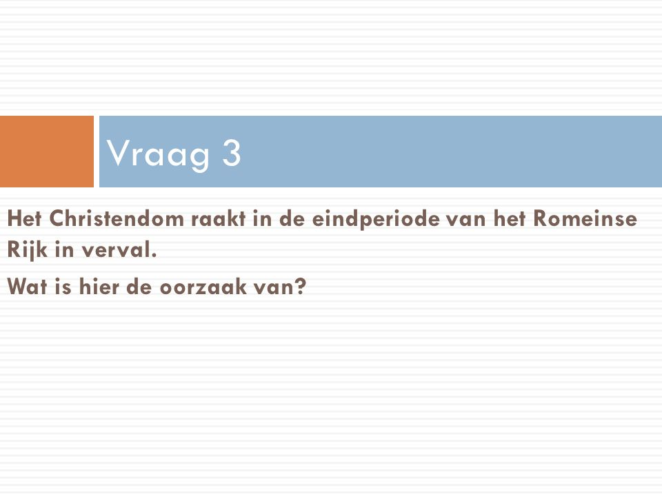Vraag 3 Het Christendom raakt in de eindperiode van het Romeinse Rijk in verval.