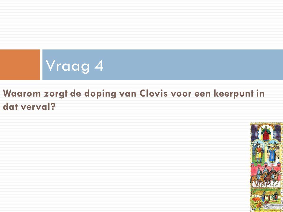 Vraag 4 Waarom zorgt de doping van Clovis voor een keerpunt in dat verval