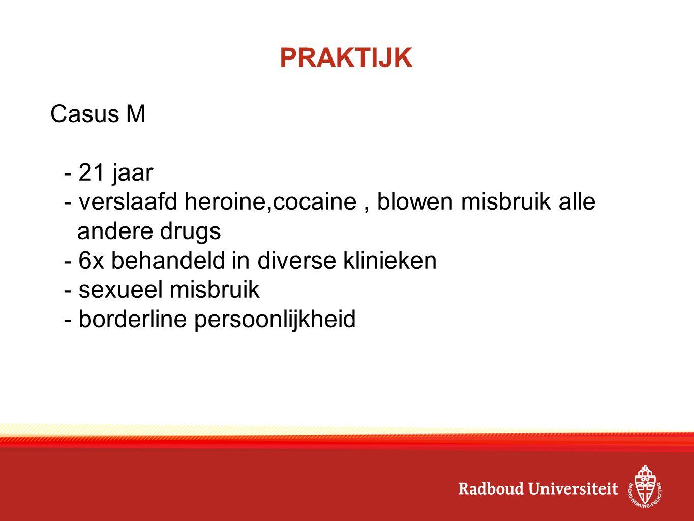 PRAKTIJK Casus M. - 21 jaar. - verslaafd heroine,cocaine , blowen misbruik alle. andere drugs. - 6x behandeld in diverse klinieken.