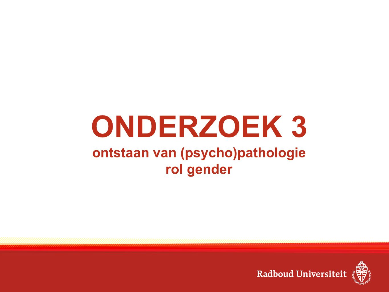 ONDERZOEK 3 ontstaan van (psycho)pathologie rol gender