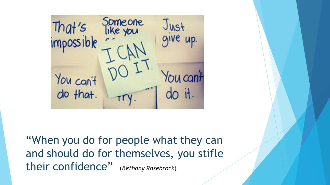 When you do for people what they can and should do for themselves, you stifle their confidence (Bethany Rosebrock)