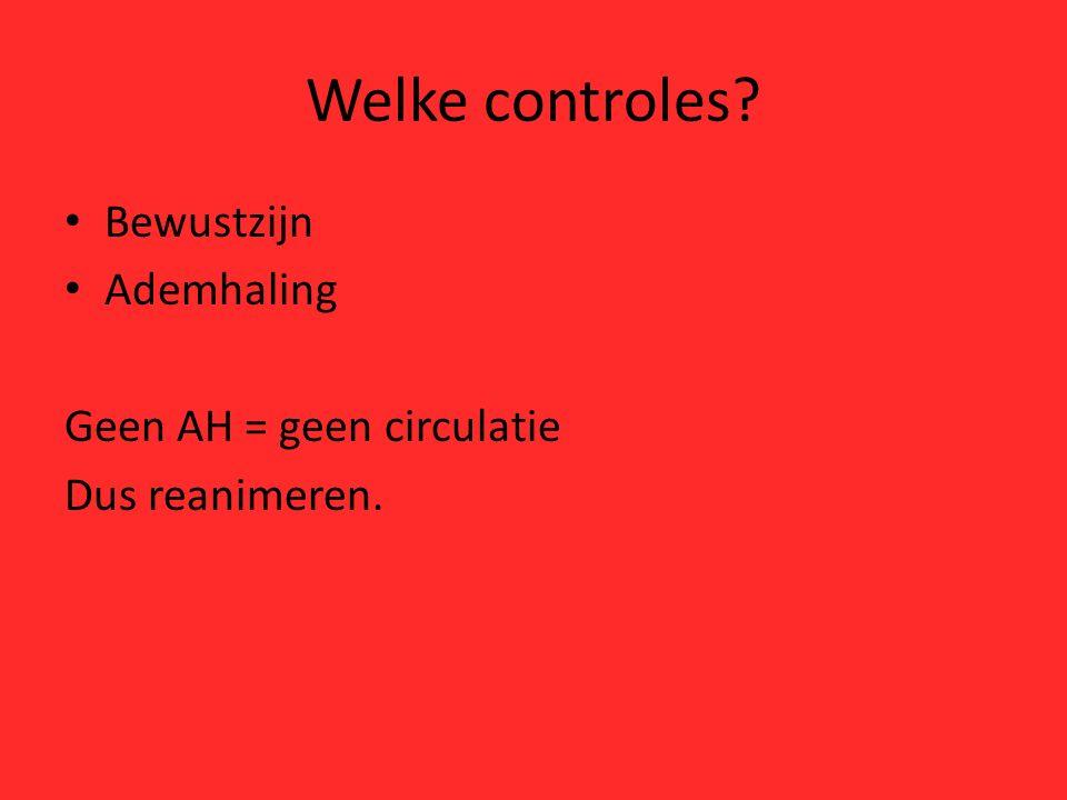 Welke controles Bewustzijn Ademhaling Geen AH = geen circulatie