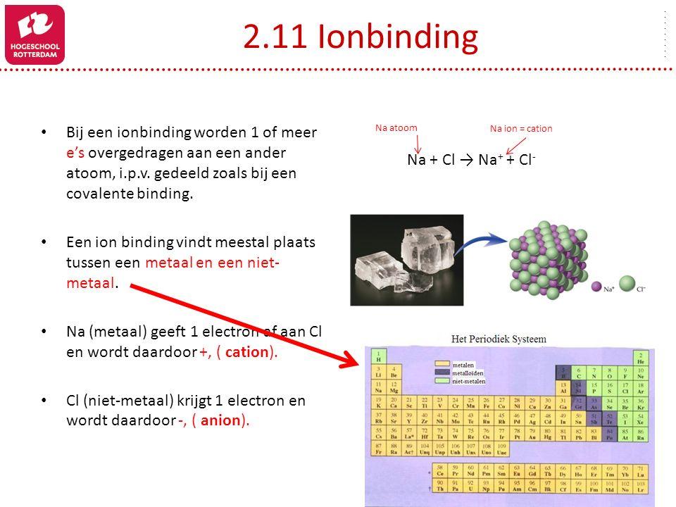 2.11 Ionbinding Bij een ionbinding worden 1 of meer e's overgedragen aan een ander atoom, i.p.v. gedeeld zoals bij een covalente binding.