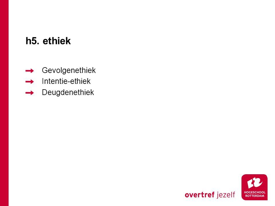 h5. ethiek Gevolgenethiek Intentie-ethiek Deugdenethiek