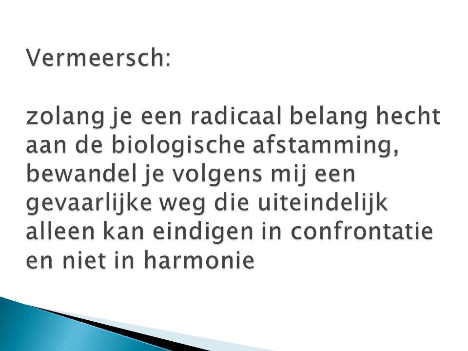 Vermeersch: zolang je een radicaal belang hecht aan de biologische afstamming, bewandel je volgens mij een gevaarlijke weg die uiteindelijk alleen kan eindigen in confrontatie en niet in harmonie