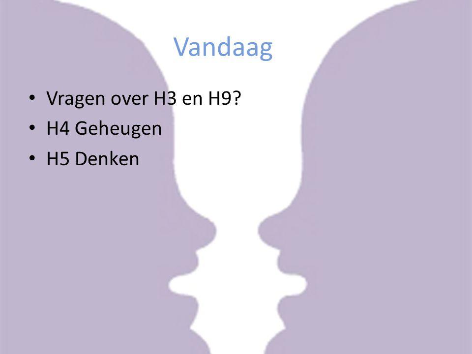 Vandaag Vragen over H3 en H9 H4 Geheugen H5 Denken