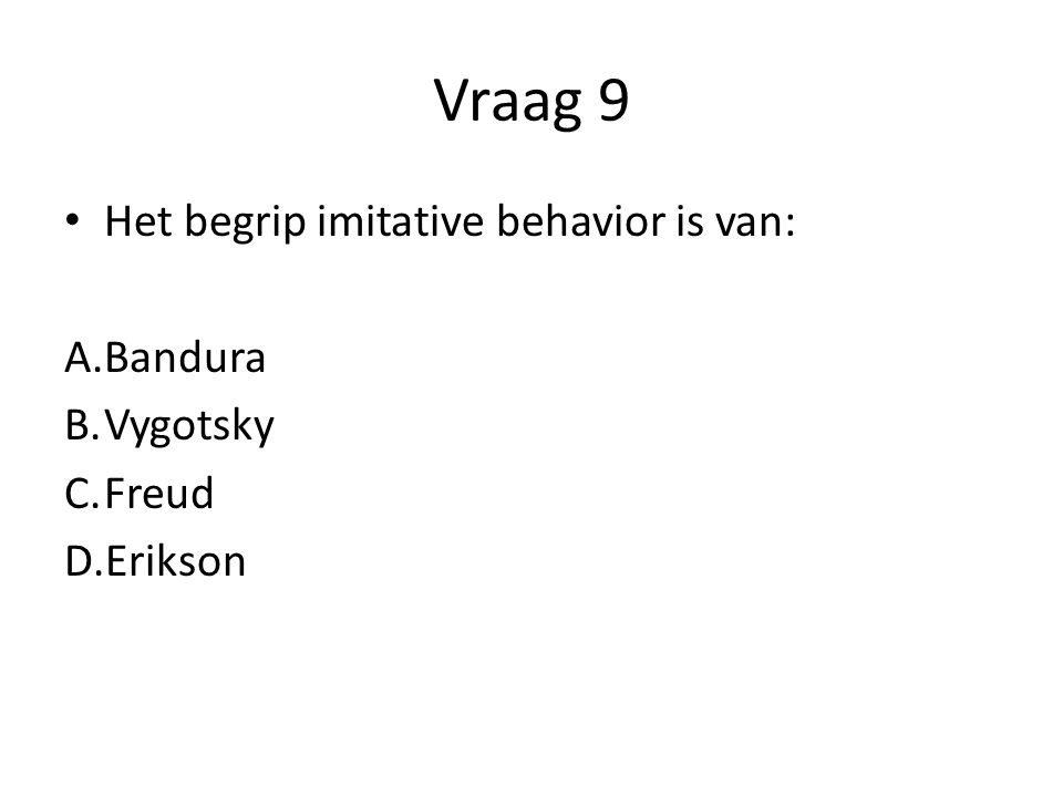 Vraag 9 Het begrip imitative behavior is van: Bandura Vygotsky Freud