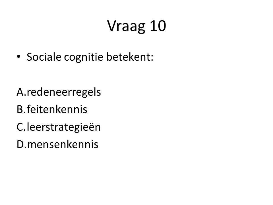 Vraag 10 Sociale cognitie betekent: redeneerregels feitenkennis