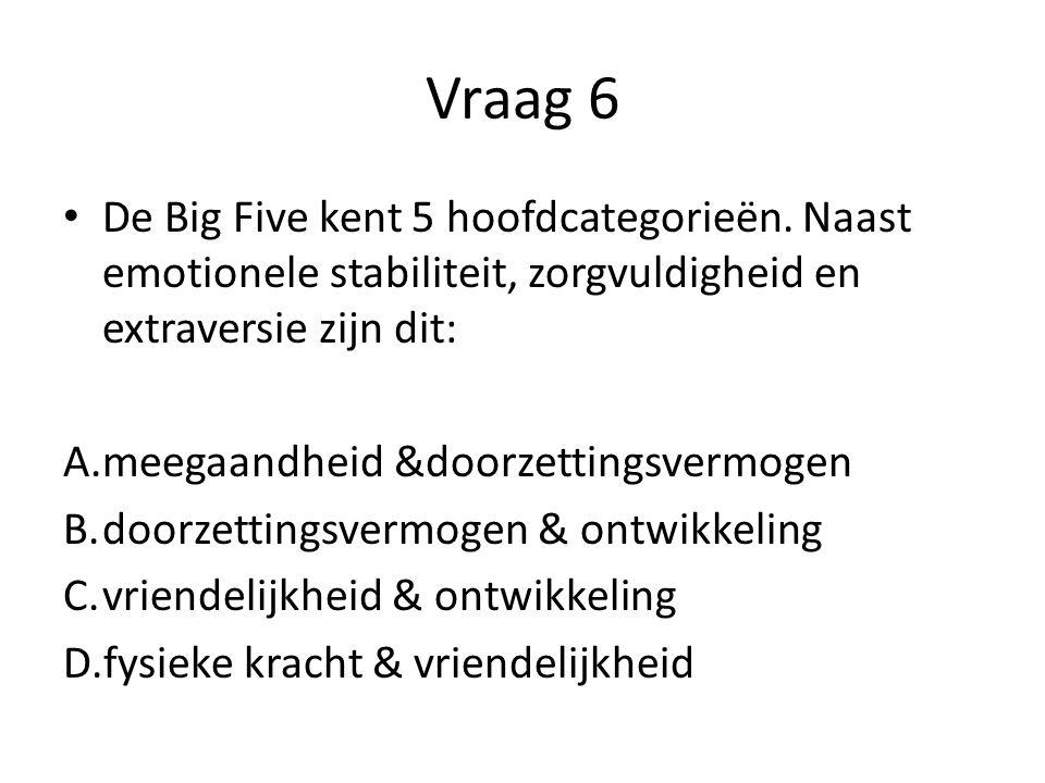 Vraag 6 De Big Five kent 5 hoofdcategorieën. Naast emotionele stabiliteit, zorgvuldigheid en extraversie zijn dit: