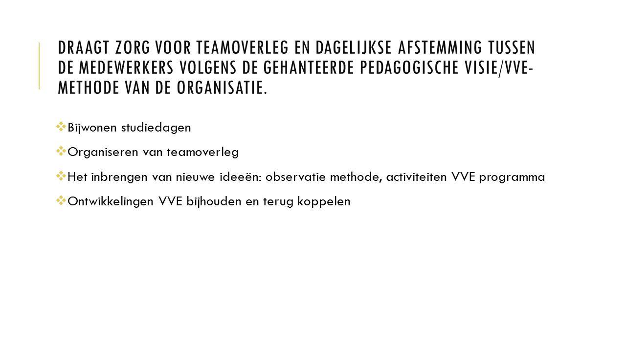Draagt zorg voor teamoverleg en dagelijkse afstemming tussen de medewerkers volgens de gehanteerde pedagogische visie/VVE-methode van de organisatie.