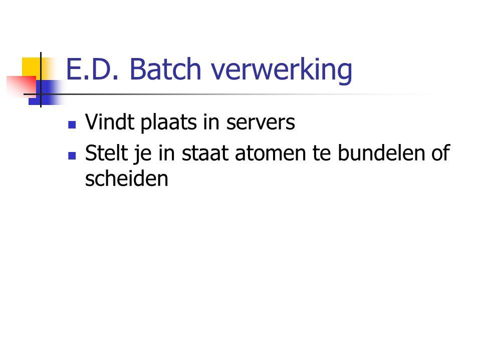 E.D. Batch verwerking Vindt plaats in servers