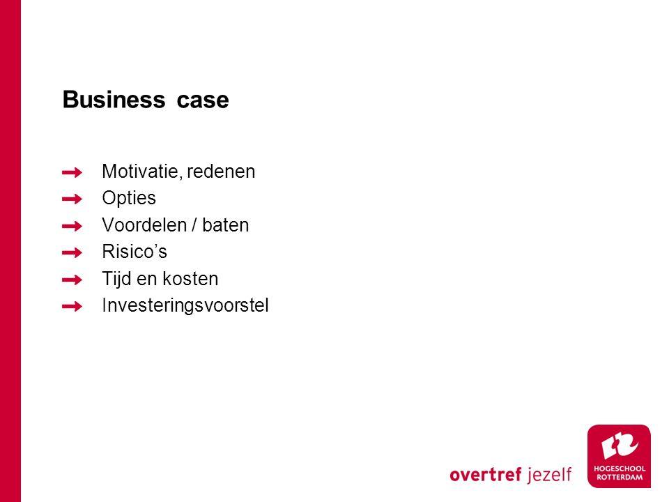 Business case Motivatie, redenen Opties Voordelen / baten Risico's