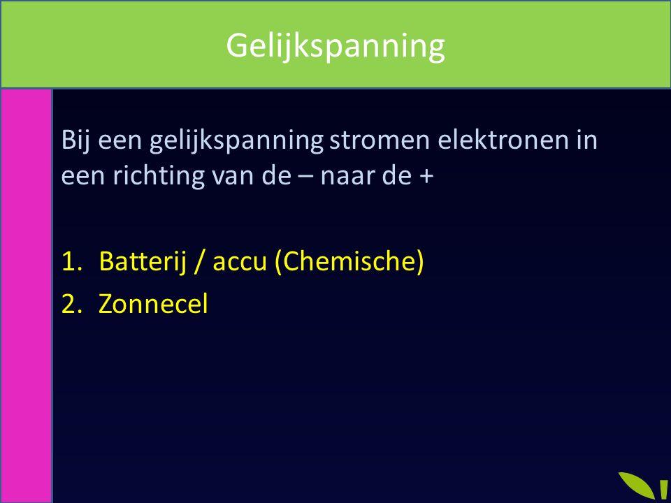 Gelijkspanning Bij een gelijkspanning stromen elektronen in een richting van de – naar de + Batterij / accu (Chemische)