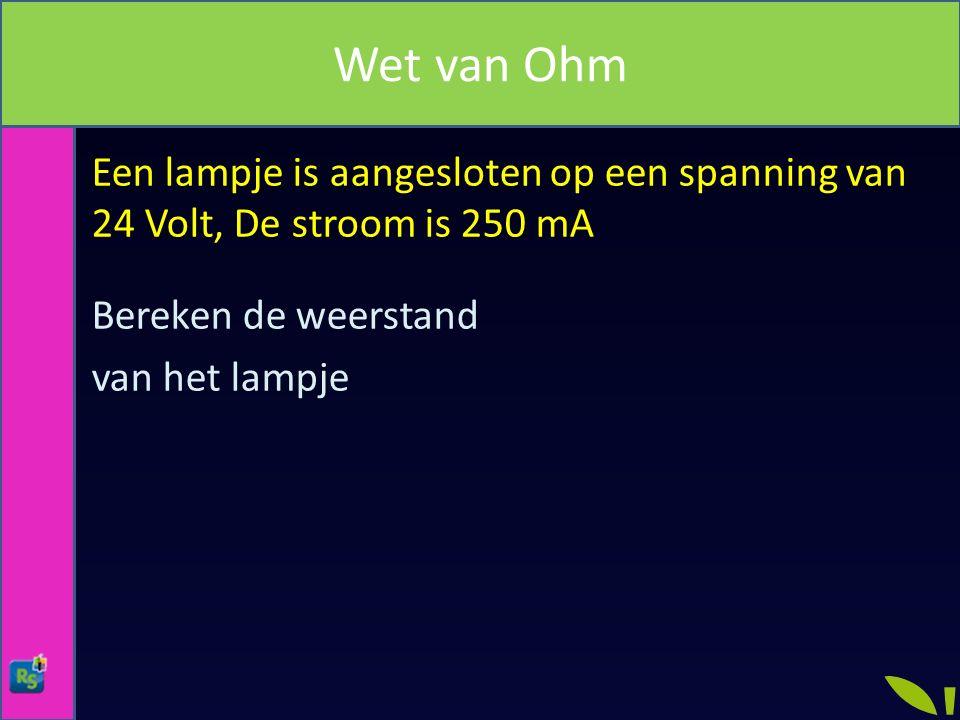 Wet van Ohm Een lampje is aangesloten op een spanning van 24 Volt, De stroom is 250 mA Bereken de weerstand van het lampje