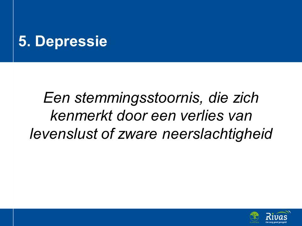 5. Depressie Een stemmingsstoornis, die zich kenmerkt door een verlies van levenslust of zware neerslachtigheid.