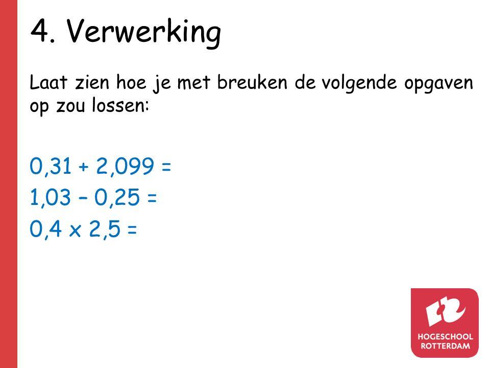 4. Verwerking Laat zien hoe je met breuken de volgende opgaven op zou lossen: 0,31 + 2,099 = 1,03 – 0,25 =