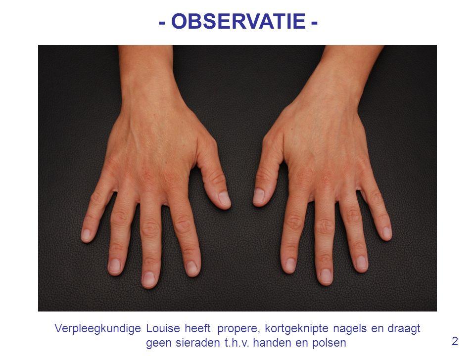 - OBSERVATIE - Verpleegkundige Louise heeft propere, kortgeknipte nagels en draagt geen sieraden t.h.v. handen en polsen.