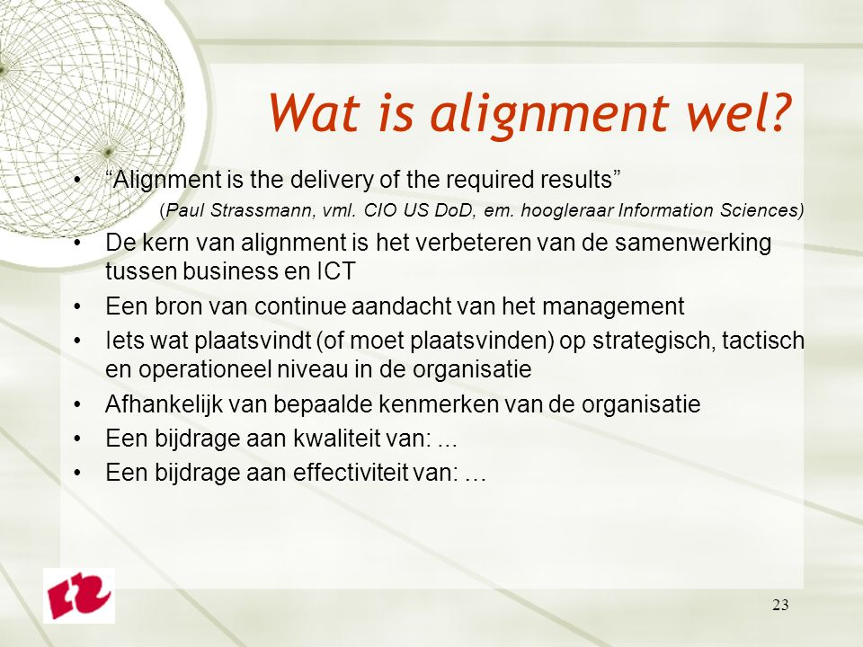 Wat is alignment wel Alignment is the delivery of the required results (Paul Strassmann, vml. CIO US DoD, em. hoogleraar Information Sciences)