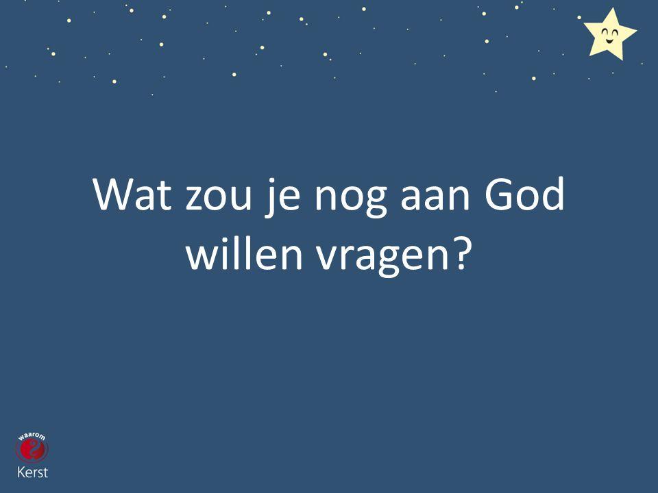 Wat zou je nog aan God willen vragen