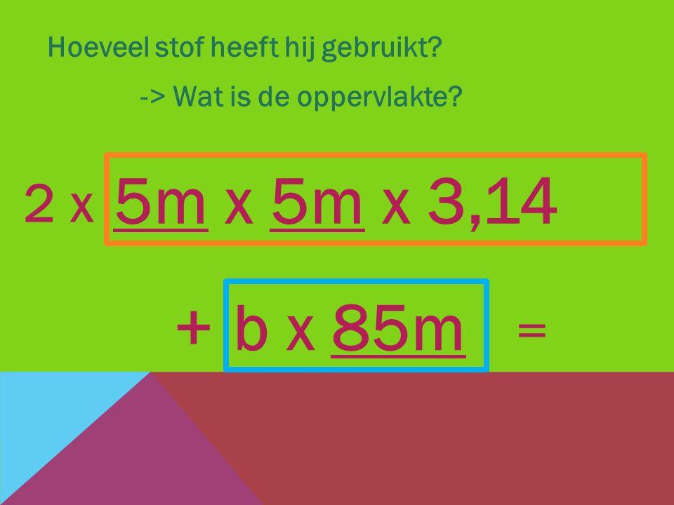 5m x 5m x 3,14 + b x 85m 2 x = Hoeveel stof heeft hij gebruikt