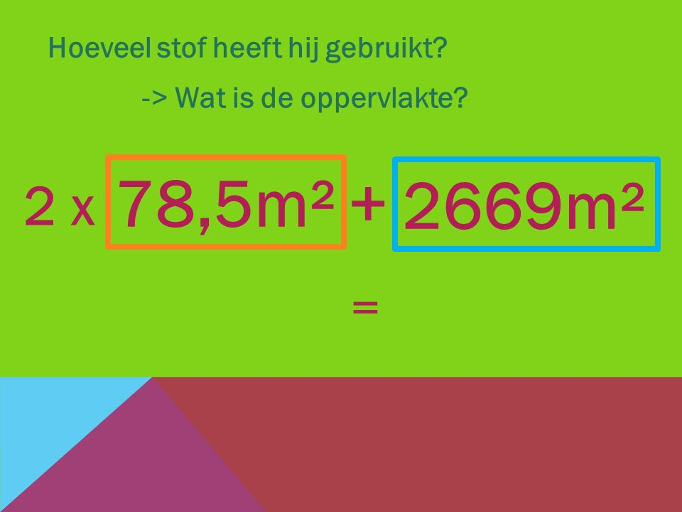 78,5m² + 2669m² 2 x = Hoeveel stof heeft hij gebruikt