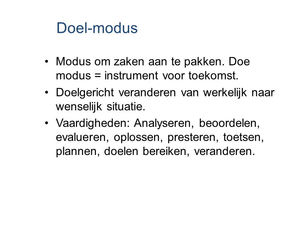 Doel-modus Modus om zaken aan te pakken. Doe modus = instrument voor toekomst. Doelgericht veranderen van werkelijk naar wenselijk situatie.
