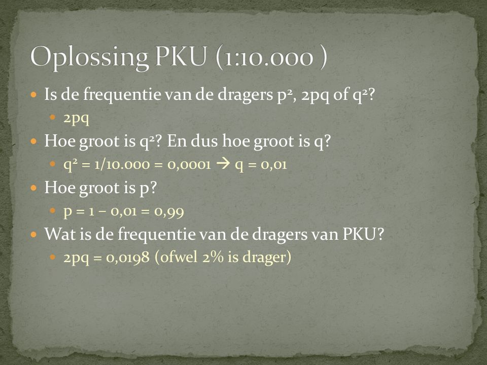 Oplossing PKU (1:10.000 ) Is de frequentie van de dragers p2, 2pq of q2 2pq. Hoe groot is q2 En dus hoe groot is q