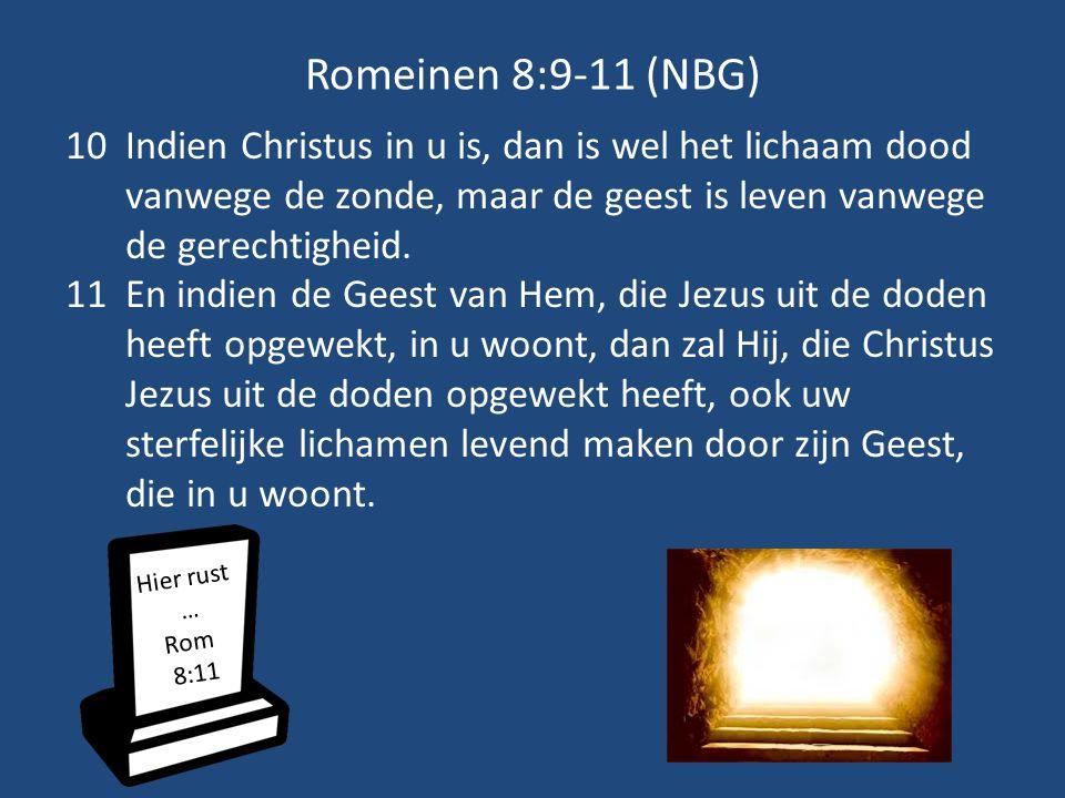Romeinen 8:9-11 (NBG) Indien Christus in u is, dan is wel het lichaam dood vanwege de zonde, maar de geest is leven vanwege de gerechtigheid.