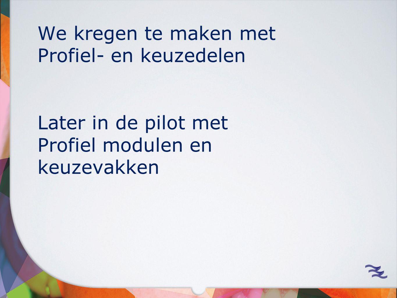 We kregen te maken met Profiel- en keuzedelen Later in de pilot met Profiel modulen en keuzevakken