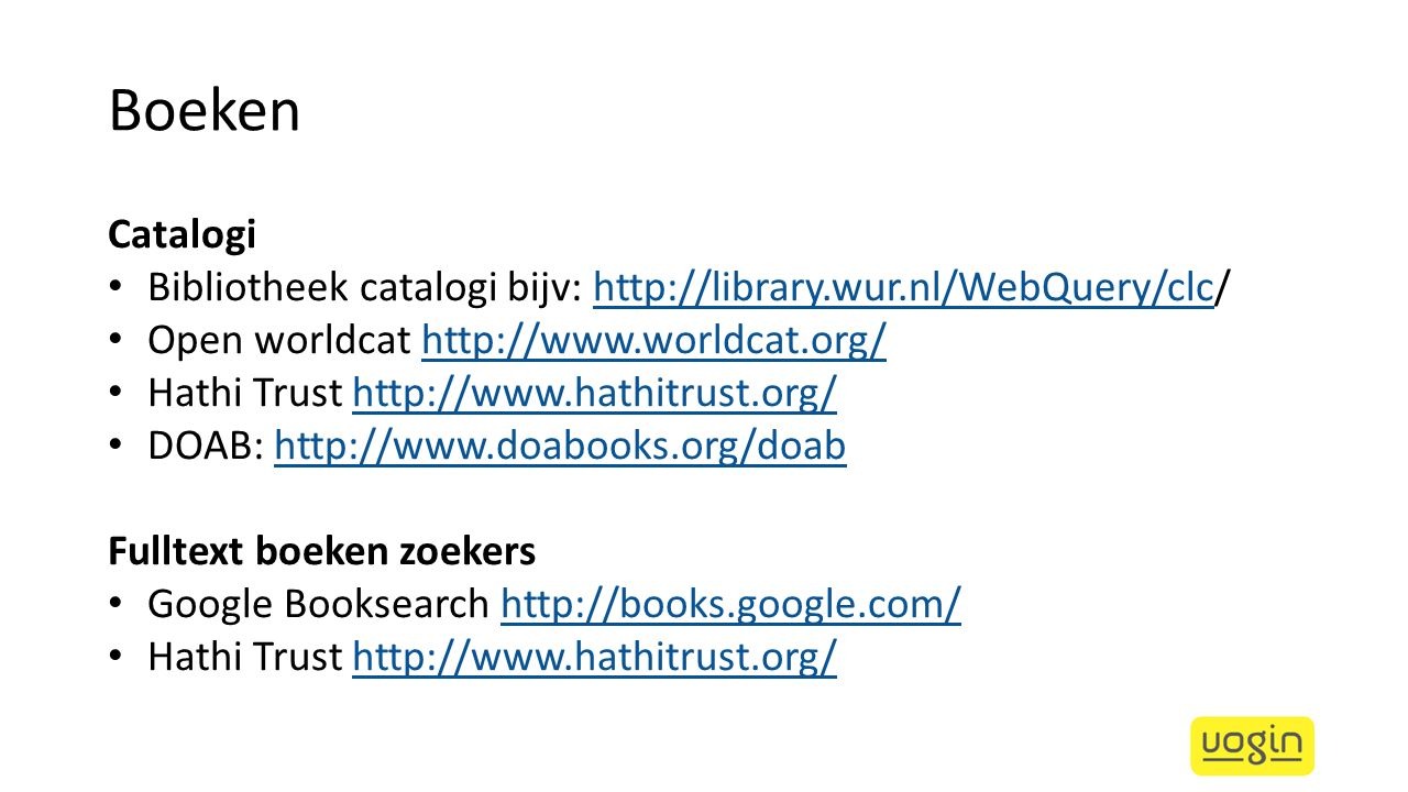 Boeken Catalogi. Bibliotheek catalogi bijv: http://library.wur.nl/WebQuery/clc/ Open worldcat http://www.worldcat.org/