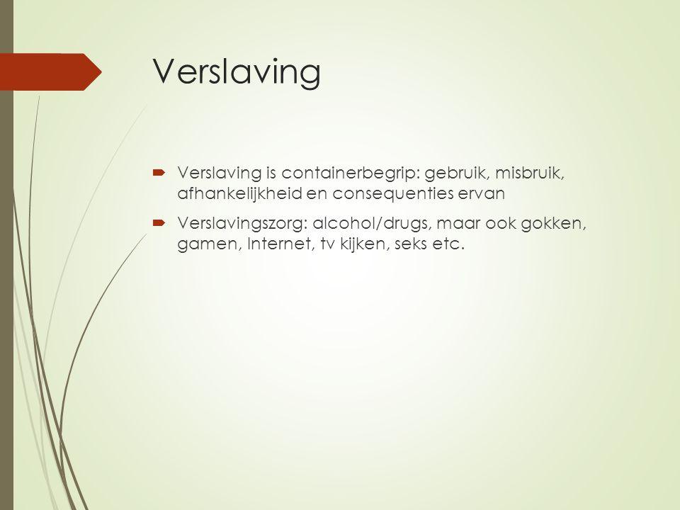 Verslaving Verslaving is containerbegrip: gebruik, misbruik, afhankelijkheid en consequenties ervan.