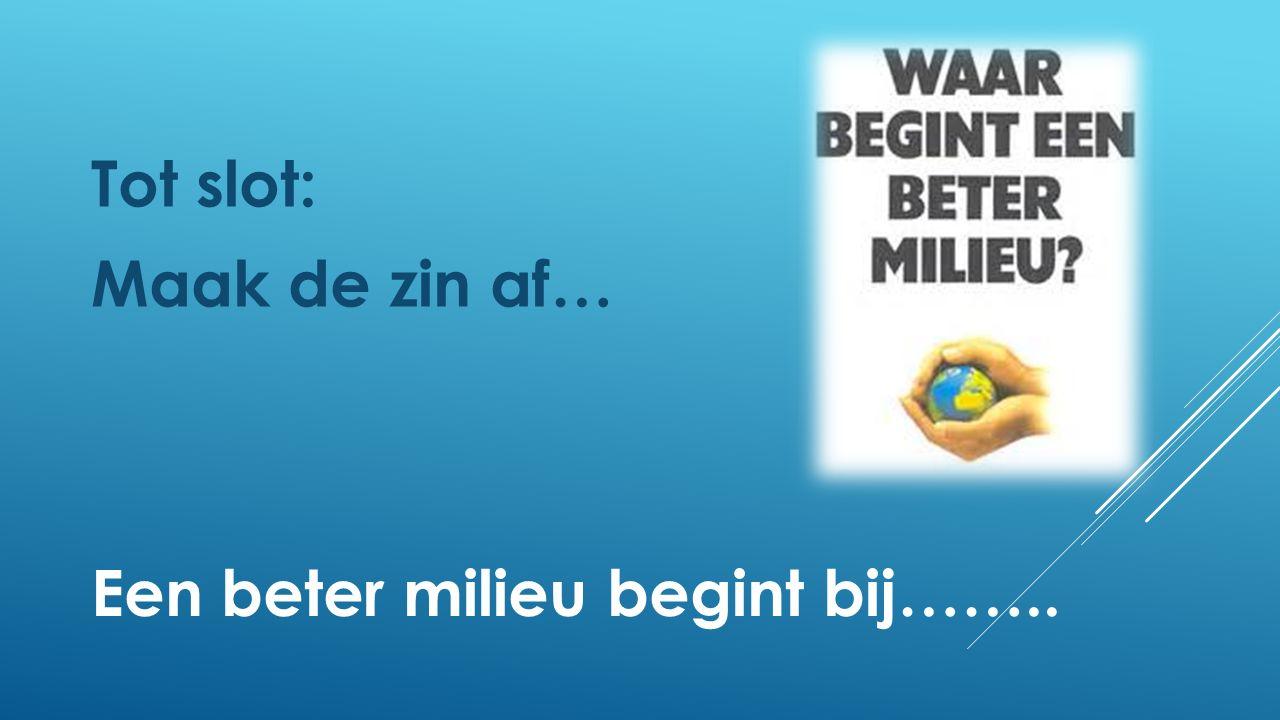 Tot slot: Maak de zin af… Een beter milieu begint bij……..