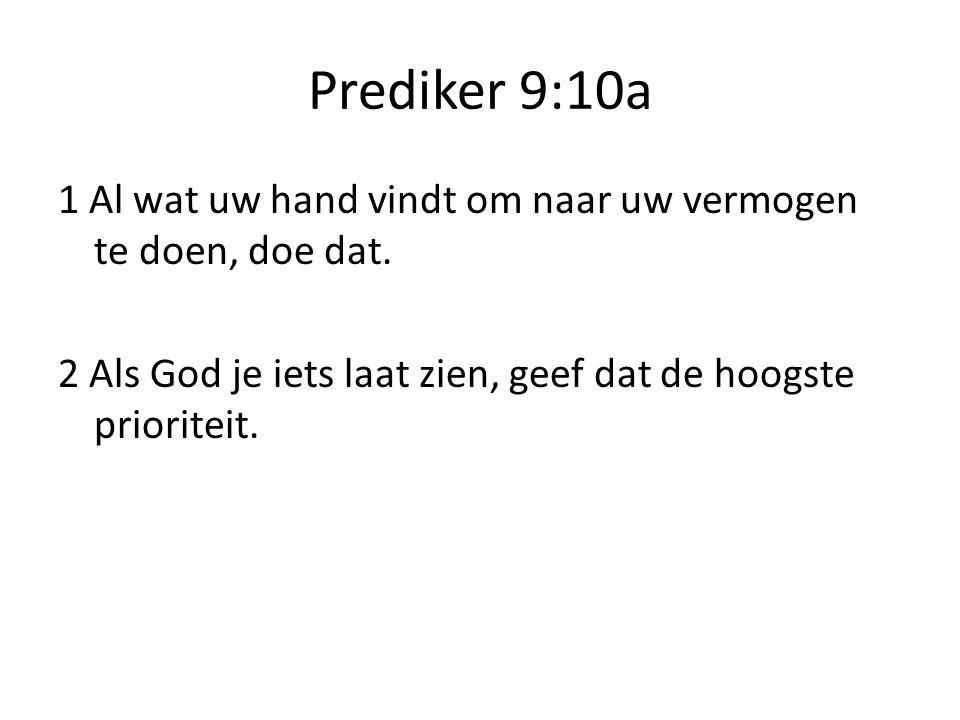 Prediker 9:10a 1 Al wat uw hand vindt om naar uw vermogen te doen, doe dat.