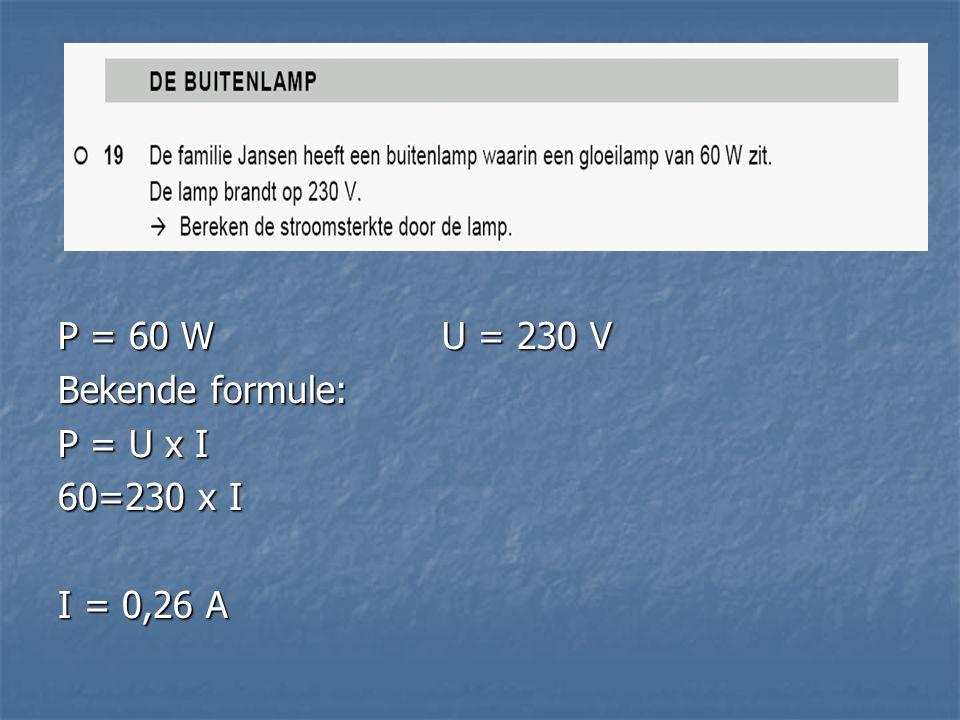 P = 60 W U = 230 V Bekende formule: P = U x I 60=230 x I I = 0,26 A