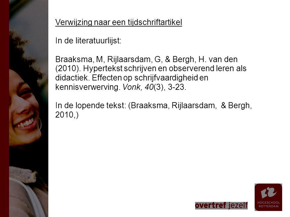 Verwijzing naar een tijdschriftartikel In de literatuurlijst: Braaksma, M, Rijlaarsdam, G, & Bergh, H. van den (2010). Hypertekst schrijven en observerend leren als didactiek. Effecten op schrijfvaardigheid en kennisverwerving. Vonk, 40(3), 3-23. In de lopende tekst: (Braaksma, Rijlaarsdam, & Bergh, 2010,)