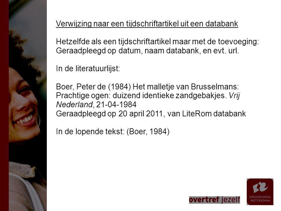 Verwijzing naar een tijdschriftartikel uit een databank Hetzelfde als een tijdschriftartikel maar met de toevoeging: Geraadpleegd op datum, naam databank, en evt. url. In de literatuurlijst: Boer, Peter de (1984) Het malletje van Brusselmans: Prachtige ogen: duizend identieke zandgebakjes. Vrij Nederland, 21-04-1984 Geraadpleegd op 20 april 2011, van LiteRom databank In de lopende tekst: (Boer, 1984)