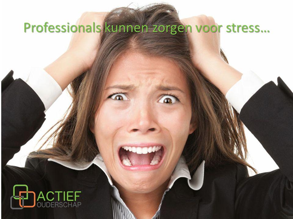 Professionals kunnen zorgen voor stress…