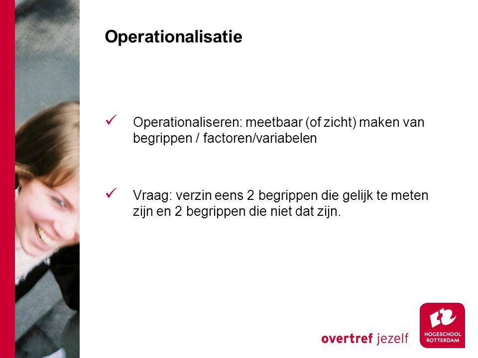 Operationalisatie Operationaliseren: meetbaar (of zicht) maken van begrippen / factoren/variabelen.