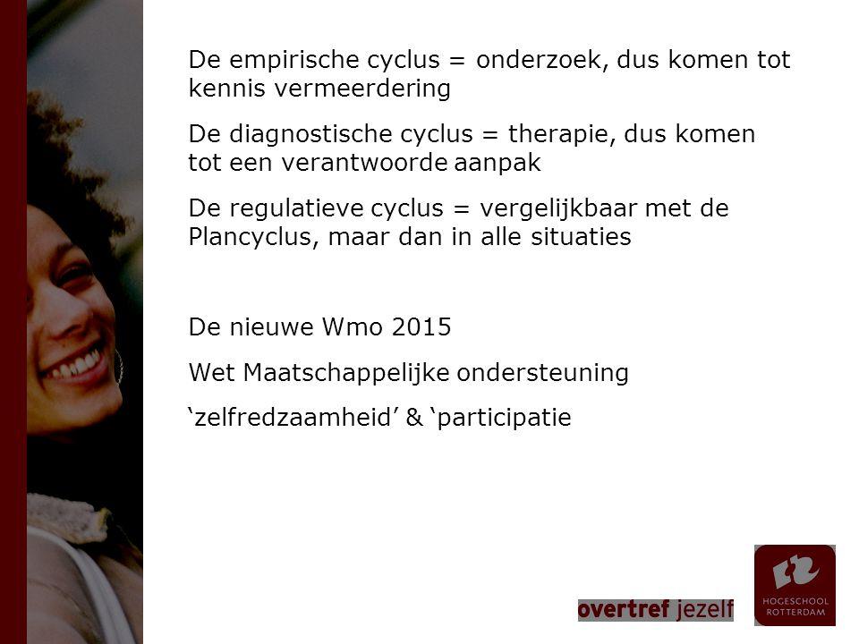 De empirische cyclus = onderzoek, dus komen tot kennis vermeerdering De diagnostische cyclus = therapie, dus komen tot een verantwoorde aanpak De regulatieve cyclus = vergelijkbaar met de Plancyclus, maar dan in alle situaties De nieuwe Wmo 2015 Wet Maatschappelijke ondersteuning 'zelfredzaamheid' & 'participatie