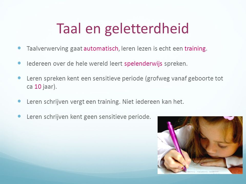 Taal en geletterdheid Taalverwerving gaat automatisch, leren lezen is echt een training. Iedereen over de hele wereld leert spelenderwijs spreken.