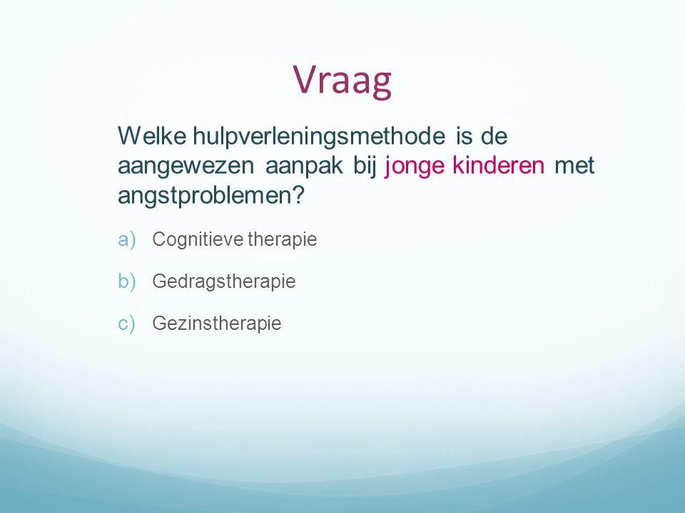 Vraag Welke hulpverleningsmethode is de aangewezen aanpak bij jonge kinderen met angstproblemen Cognitieve therapie.