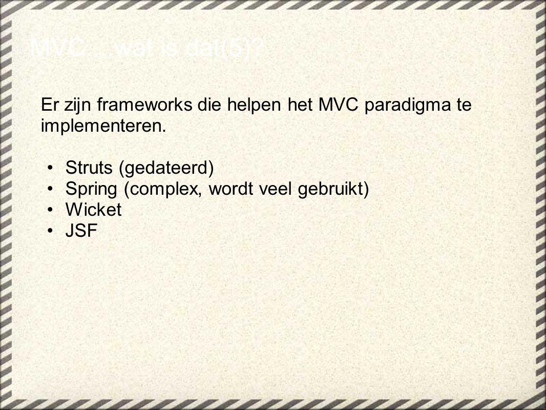 MVC....wat is dat(5) Er zijn frameworks die helpen het MVC paradigma te implementeren. Struts (gedateerd)