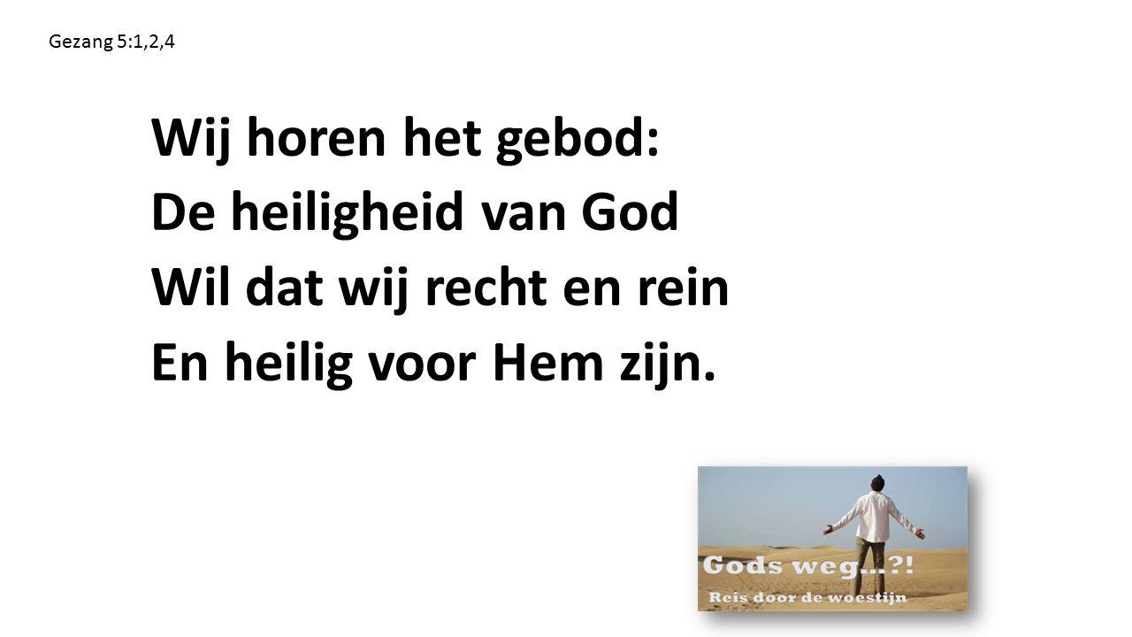 Gezang 5:1,2,4 Wij horen het gebod: De heiligheid van God Wil dat wij recht en rein En heilig voor Hem zijn.