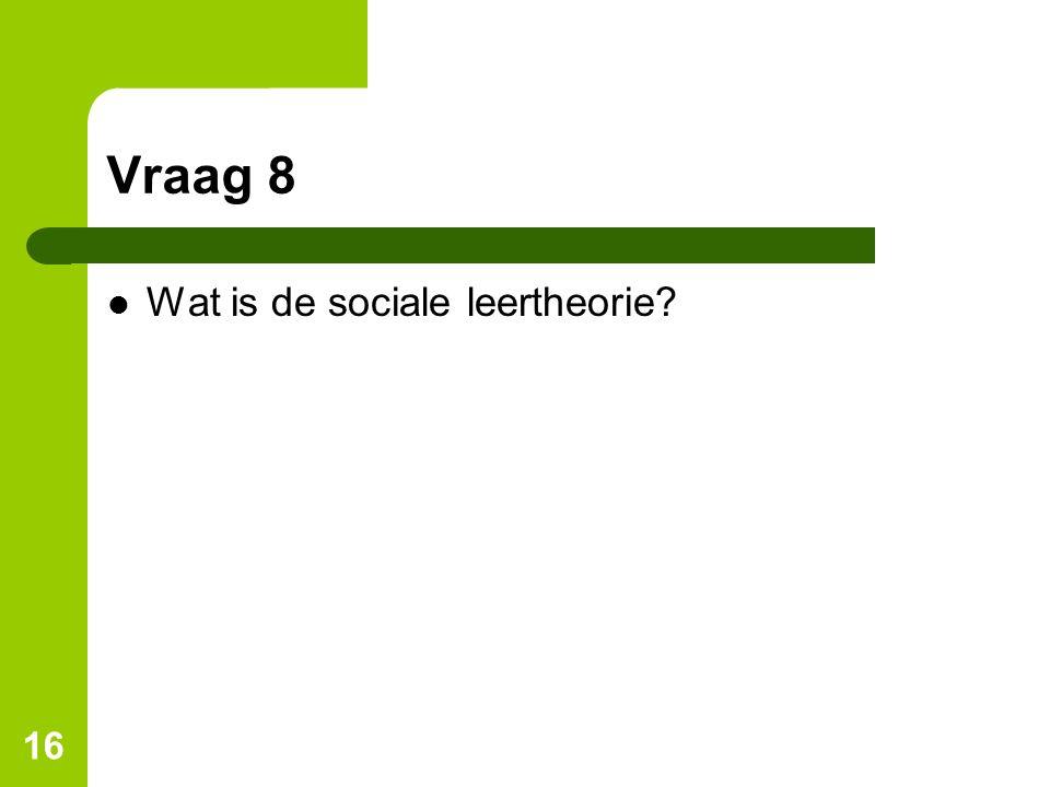 Vraag 8 Wat is de sociale leertheorie