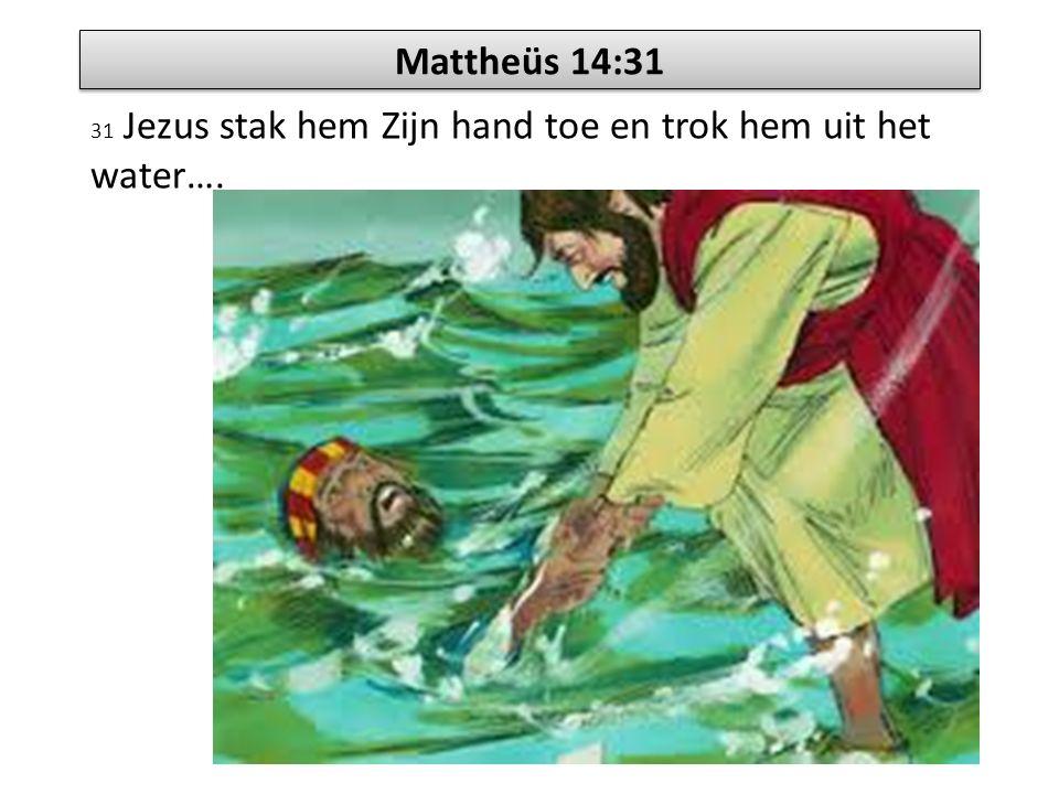 Mattheüs 14:31 31 Jezus stak hem Zijn hand toe en trok hem uit het water….